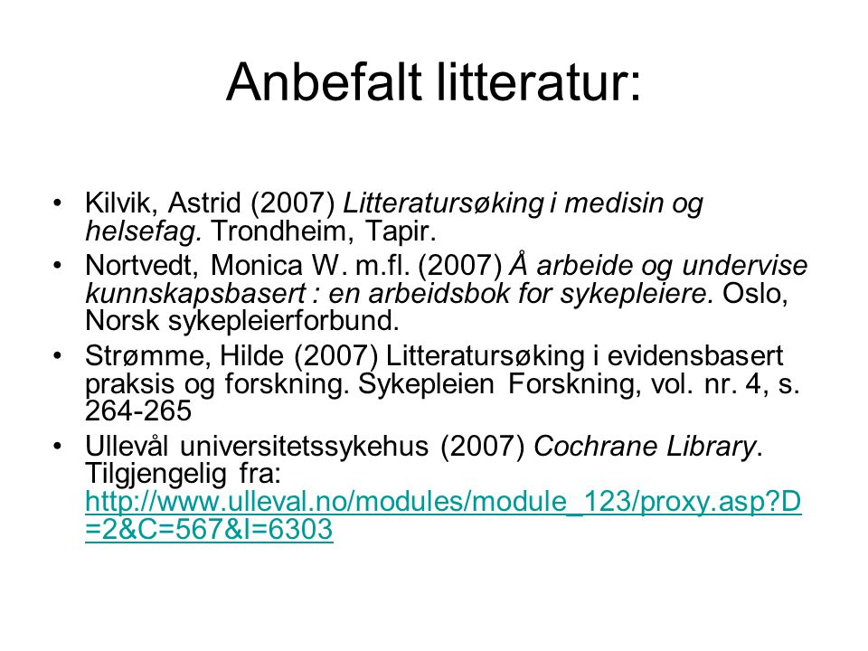 Anbefalt litteratur: Kilvik, Astrid (2007) Litteratursøking i medisin og helsefag. Trondheim, Tapir. Nortvedt, Monica W. m.fl. (2007) Å arbeide og und