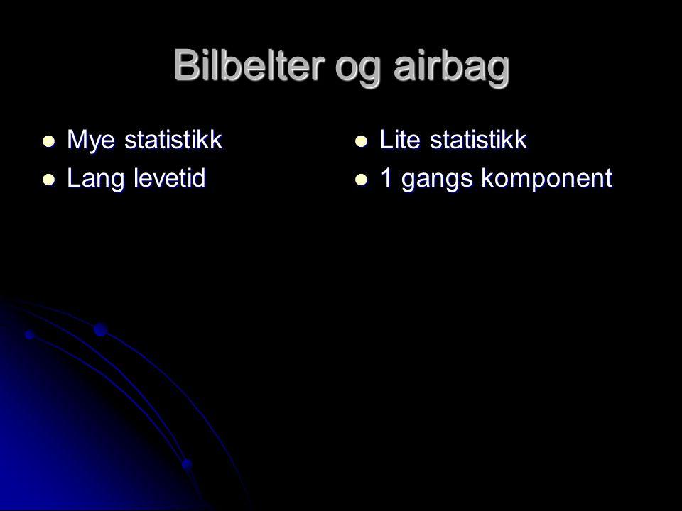 Bilbelter og airbag Mye statistikk Mye statistikk Lang levetid Lang levetid Lite statistikk Lite statistikk 1 gangs komponent 1 gangs komponent