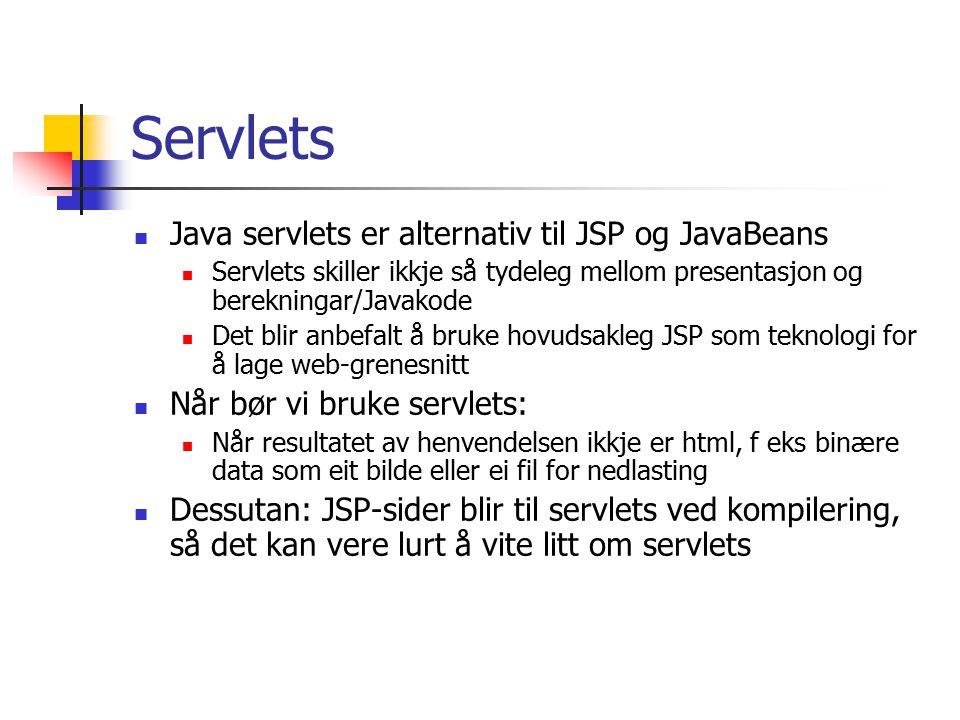 Servlets Java servlets er alternativ til JSP og JavaBeans Servlets skiller ikkje så tydeleg mellom presentasjon og berekningar/Javakode Det blir anbefalt å bruke hovudsakleg JSP som teknologi for å lage web-grenesnitt Når bør vi bruke servlets: Når resultatet av henvendelsen ikkje er html, f eks binære data som eit bilde eller ei fil for nedlasting Dessutan: JSP-sider blir til servlets ved kompilering, så det kan vere lurt å vite litt om servlets
