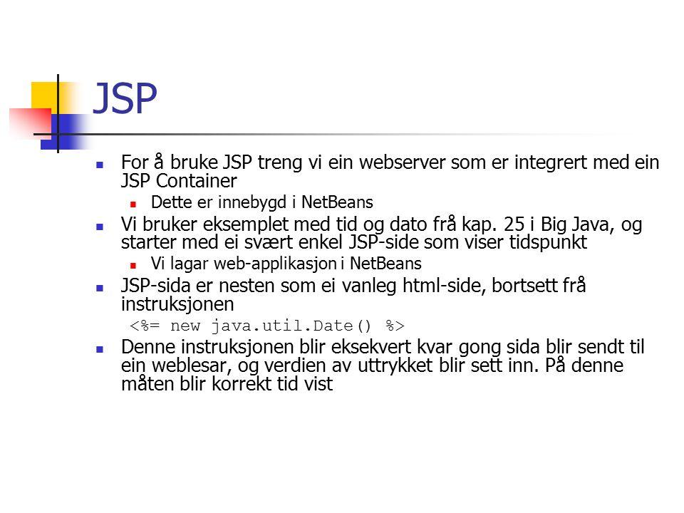 JSP For å deploye (ta i bruk?) sida bruker vi F6 (run main project) i NetBeans Instruksjonane i punkt 1-5 på side 1005 blir automatisk utført av NetBeans Kjekt for oss, men vi mister litt kontroll med strukturen og kva som foregår JSP-sida blir lagt på rett plass i katalogstrukturen Web-serveren starter Ein weblesar peikar på rett adresse for å lese JSP-sida JSP-containeren les JSP-sida og lagar ei html-side av denne Vanlege html-tags blir ikkje endra JSP tags på formen blir berekna og konvertert til tekst, som blir sett inn Det blir gjort tilsvarande med andre typer JSP tags
