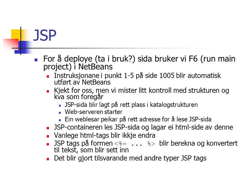JSP For å deploye (ta i bruk ) sida bruker vi F6 (run main project) i NetBeans Instruksjonane i punkt 1-5 på side 1005 blir automatisk utført av NetBeans Kjekt for oss, men vi mister litt kontroll med strukturen og kva som foregår JSP-sida blir lagt på rett plass i katalogstrukturen Web-serveren starter Ein weblesar peikar på rett adresse for å lese JSP-sida JSP-containeren les JSP-sida og lagar ei html-side av denne Vanlege html-tags blir ikkje endra JSP tags på formen blir berekna og konvertert til tekst, som blir sett inn Det blir gjort tilsvarande med andre typer JSP tags