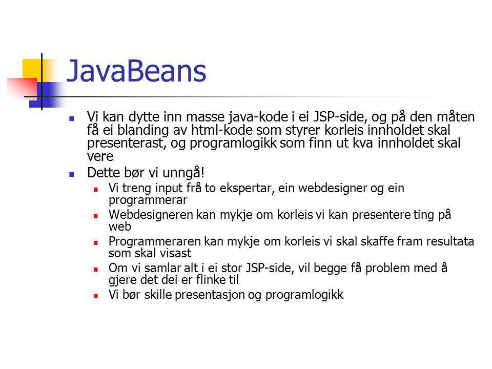 JavaBeans Vi bør utføre alle berekningar, utover det heilt trivielle, i eigne Java-klasser Vi kan lage ein eller fleire JavaBeans i tilknytning til JSP-sida I prinsippet kan alle omtrent alle Java-klasser vere JavaBeans Men: Klassen må ha ein public konstruktør som ikkje tar argument Ein JavaBean skal vere ein klasse som viser eigenskaper (properties) Navnekonvensjoner