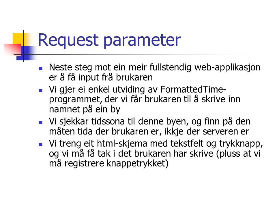 Request parameter Neste steg mot ein meir fullstendig web-applikasjon er å få input frå brukaren Vi gjer ei enkel utviding av FormattedTime- programmet, der vi får brukaren til å skrive inn namnet på ein by Vi sjekkar tidssona til denne byen, og finn på den måten tida der brukaren er, ikkje der serveren er Vi treng eit html-skjema med tekstfelt og trykknapp, og vi må få tak i det brukaren har skrive (pluss at vi må registrere knappetrykket)