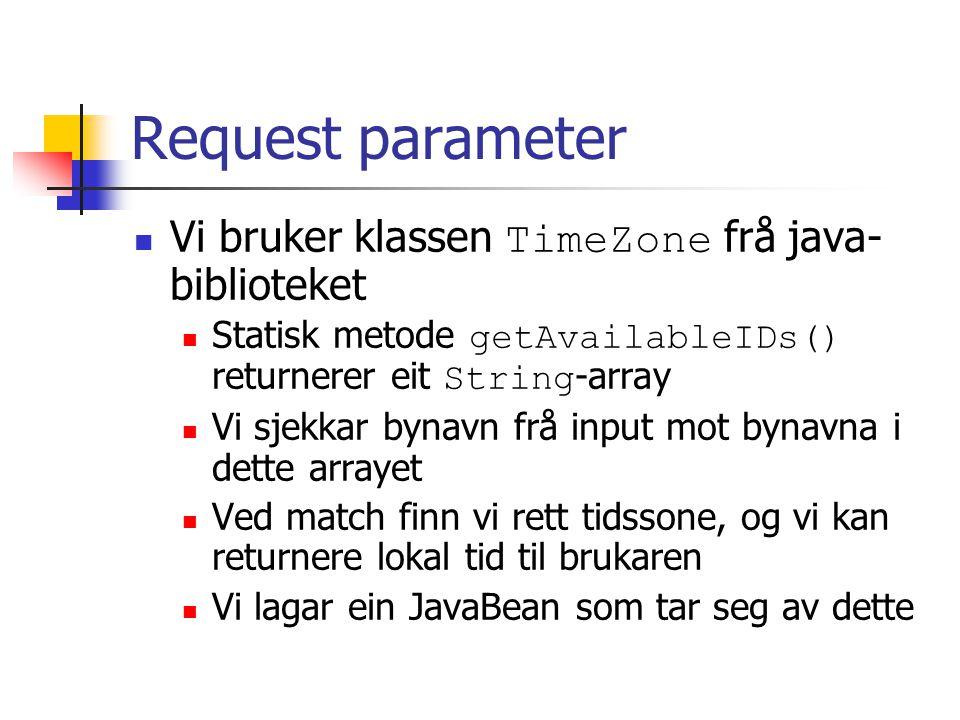 Request parameter Vi bruker klassen TimeZone frå java- biblioteket Statisk metode getAvailableIDs() returnerer eit String -array Vi sjekkar bynavn frå input mot bynavna i dette arrayet Ved match finn vi rett tidssone, og vi kan returnere lokal tid til brukaren Vi lagar ein JavaBean som tar seg av dette