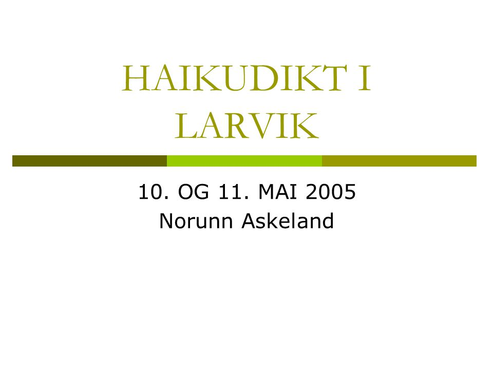 HAIKUDIKT I LARVIK 10. OG 11. MAI 2005 Norunn Askeland
