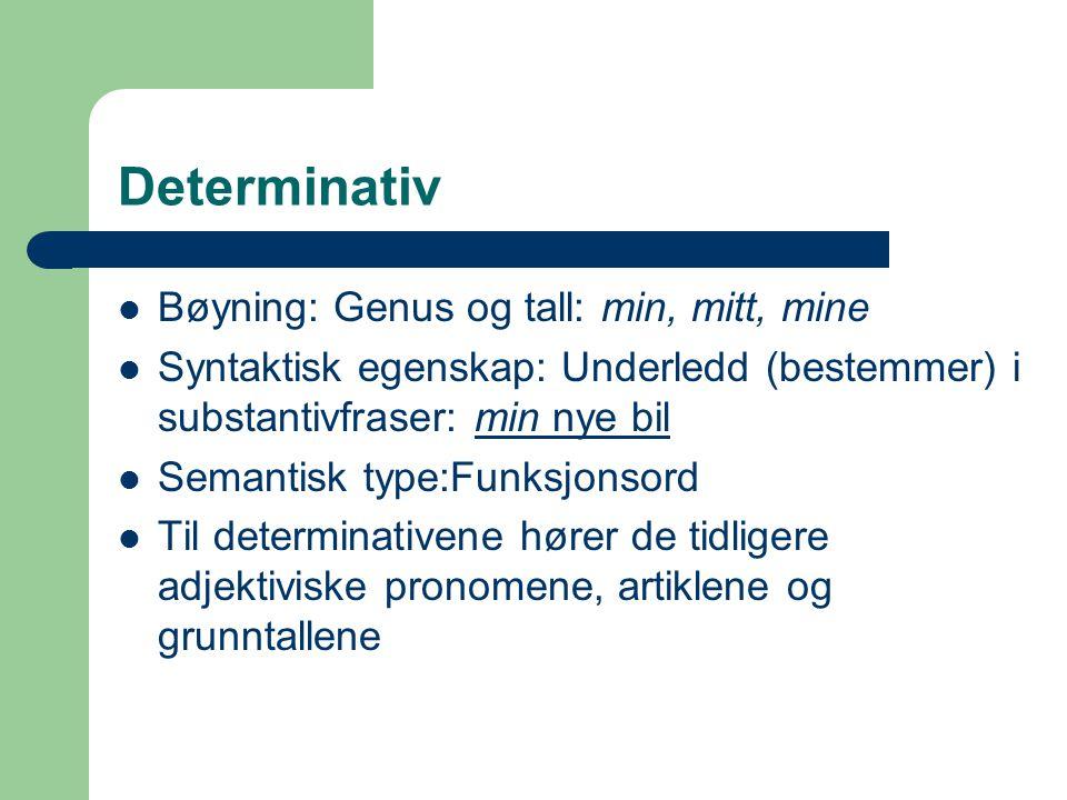 Determinativ Bøyning: Genus og tall: min, mitt, mine Syntaktisk egenskap: Underledd (bestemmer) i substantivfraser: min nye bil Semantisk type:Funksjo