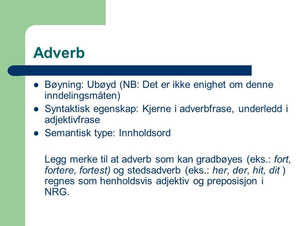 Adverb Bøyning: Ubøyd (NB: Det er ikke enighet om denne inndelingsmåten) Syntaktisk egenskap: Kjerne i adverbfrase, underledd i adjektivfrase Semantis
