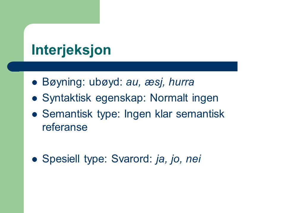Interjeksjon Bøyning: ubøyd: au, æsj, hurra Syntaktisk egenskap: Normalt ingen Semantisk type: Ingen klar semantisk referanse Spesiell type: Svarord: