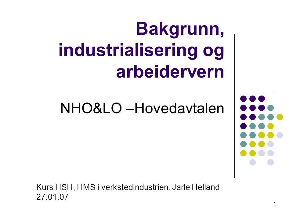 1 Bakgrunn, industrialisering og arbeidervern NHO&LO –Hovedavtalen Kurs HSH, HMS i verkstedindustrien, Jarle Helland 27.01.07