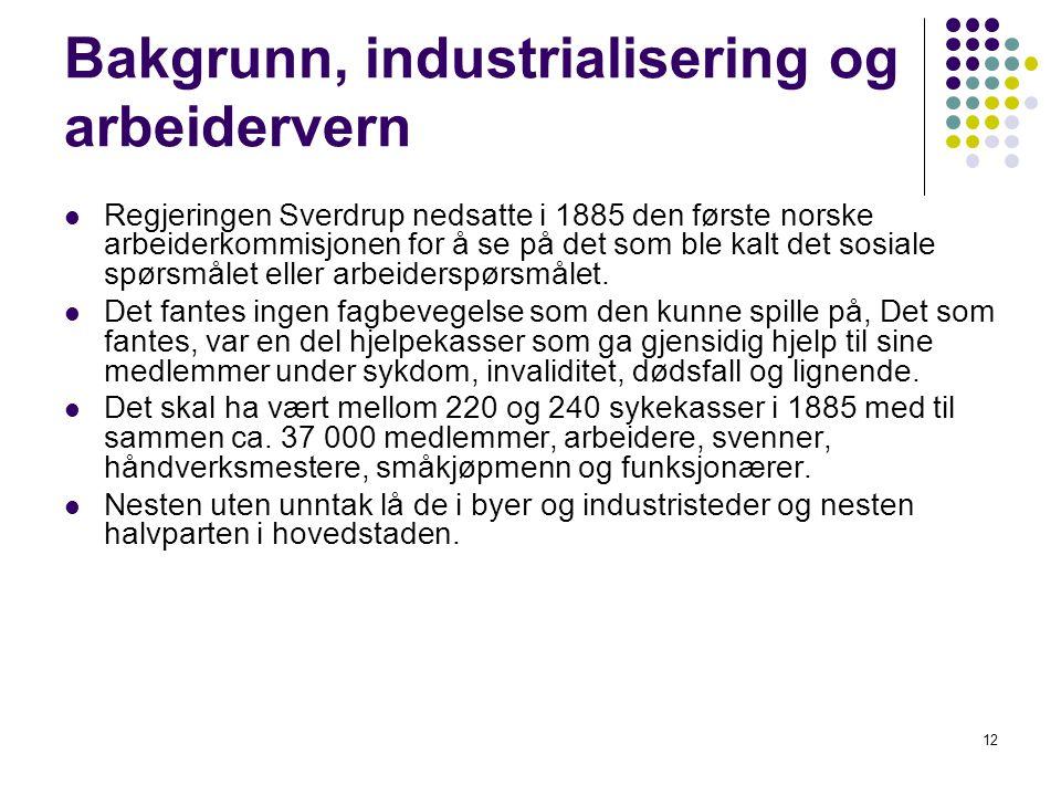 12 Bakgrunn, industrialisering og arbeidervern Regjeringen Sverdrup nedsatte i 1885 den første norske arbeiderkommisjonen for å se på det som ble kalt