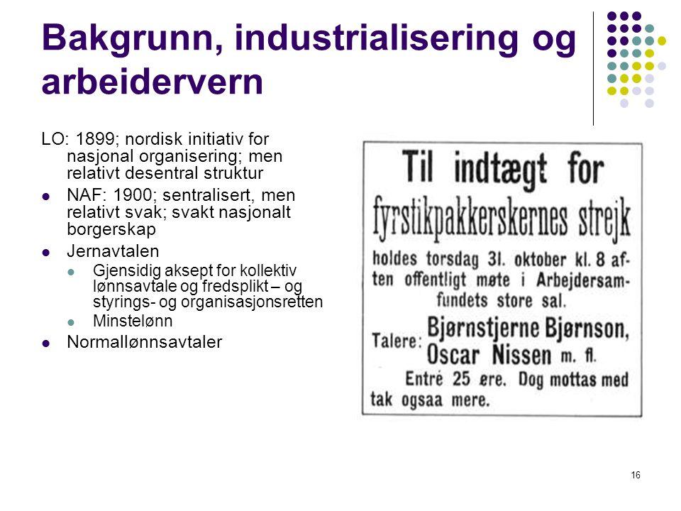 16 Bakgrunn, industrialisering og arbeidervern LO: 1899; nordisk initiativ for nasjonal organisering; men relativt desentral struktur NAF: 1900; sentr