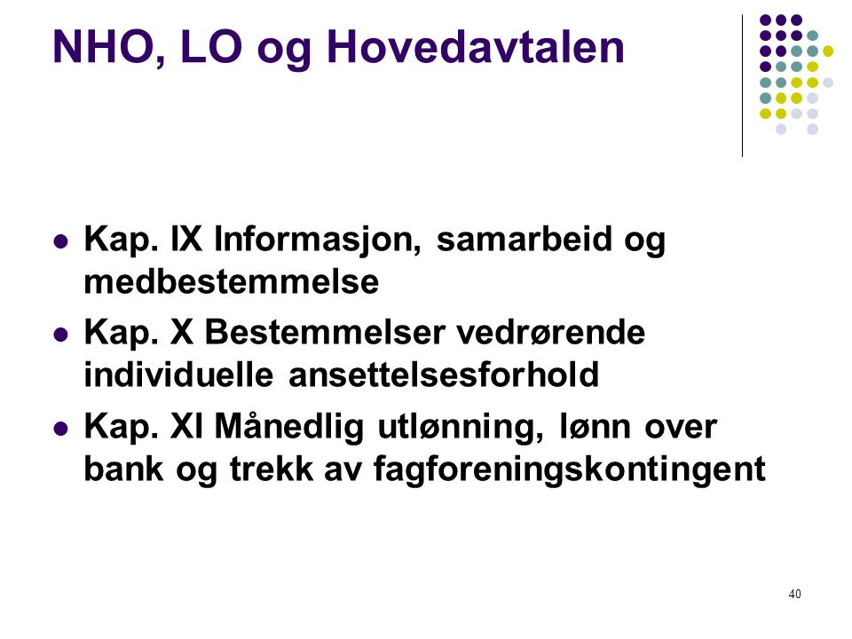 40 NHO, LO og Hovedavtalen Kap. IX Informasjon, samarbeid og medbestemmelse Kap. X Bestemmelser vedrørende individuelle ansettelsesforhold Kap. XI Mån