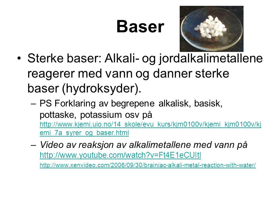 Baser Sterke baser: Alkali- og jordalkalimetallene reagerer med vann og danner sterke baser (hydroksyder). –PS Forklaring av begrepene alkalisk, basis