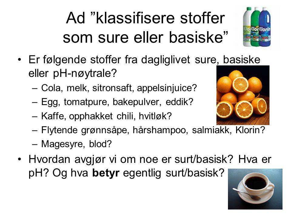 """Ad """"klassifisere stoffer som sure eller basiske"""" Er følgende stoffer fra dagliglivet sure, basiske eller pH-nøytrale? –Cola, melk, sitronsaft, appelsi"""