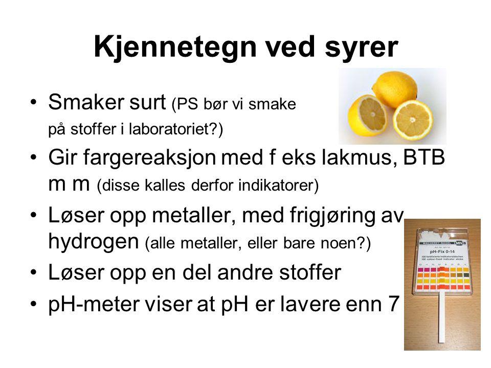 Kjennetegn ved syrer Smaker surt (PS bør vi smake på stoffer i laboratoriet?) Gir fargereaksjon med f eks lakmus, BTB m m (disse kalles derfor indikatorer) Løser opp metaller, med frigjøring av hydrogen (alle metaller, eller bare noen?) Løser opp en del andre stoffer pH-meter viser at pH er lavere enn 7