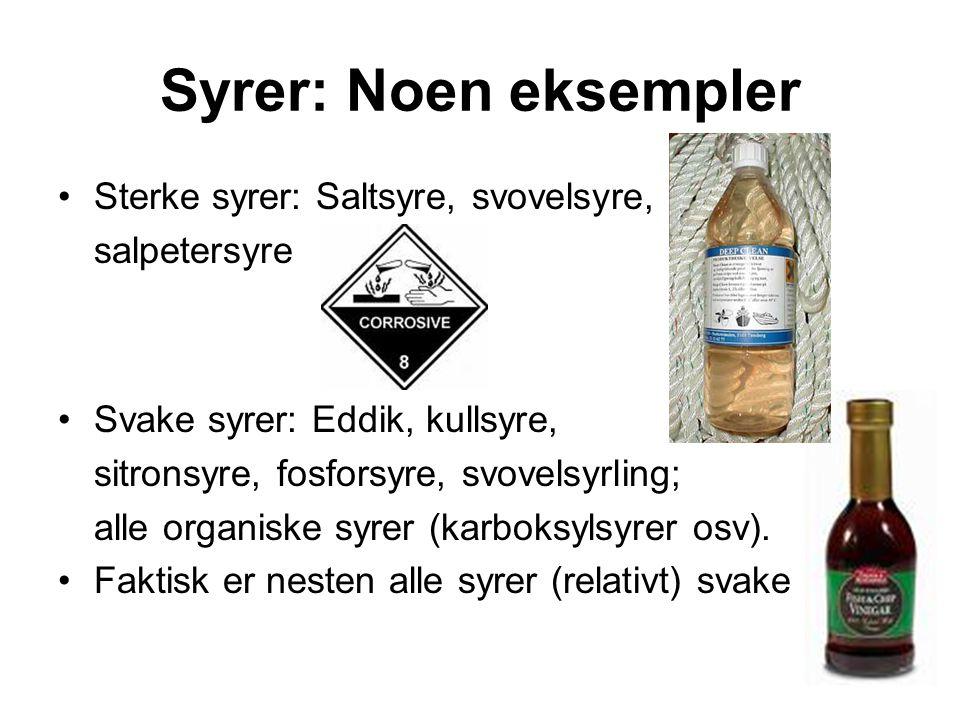Syrer: Noen eksempler Sterke syrer: Saltsyre, svovelsyre, salpetersyre Svake syrer: Eddik, kullsyre, sitronsyre, fosforsyre, svovelsyrling; alle organiske syrer (karboksylsyrer osv).