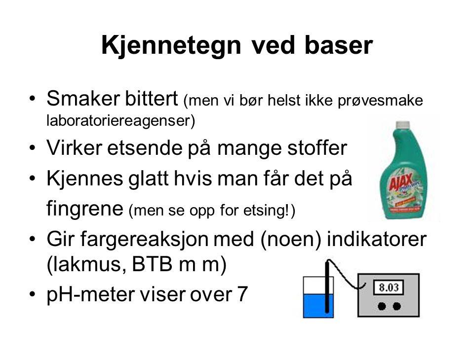 Kjennetegn ved baser Smaker bittert (men vi bør helst ikke prøvesmake laboratoriereagenser) Virker etsende på mange stoffer Kjennes glatt hvis man får