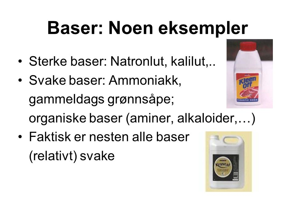 Baser: Noen eksempler Sterke baser: Natronlut, kalilut,.. Svake baser: Ammoniakk, gammeldags grønnsåpe; organiske baser (aminer, alkaloider,…) Faktisk