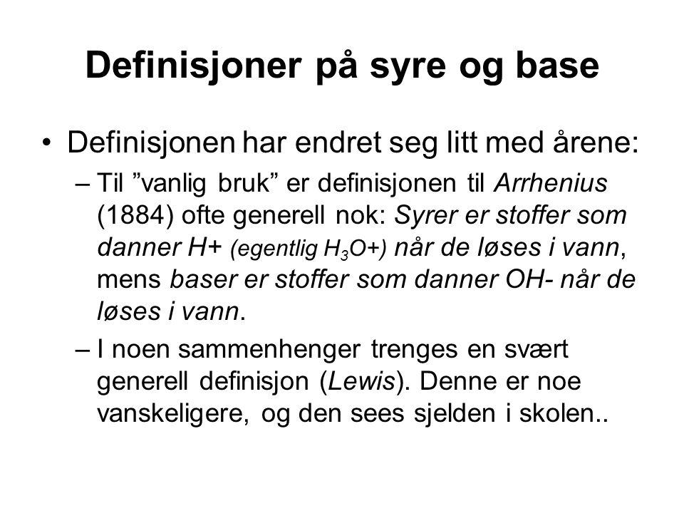 Definisjoner på syre og base Definisjonen har endret seg litt med årene: –Til vanlig bruk er definisjonen til Arrhenius (1884) ofte generell nok: Syrer er stoffer som danner H+ (egentlig H 3 O+) når de løses i vann, mens baser er stoffer som danner OH- når de løses i vann.