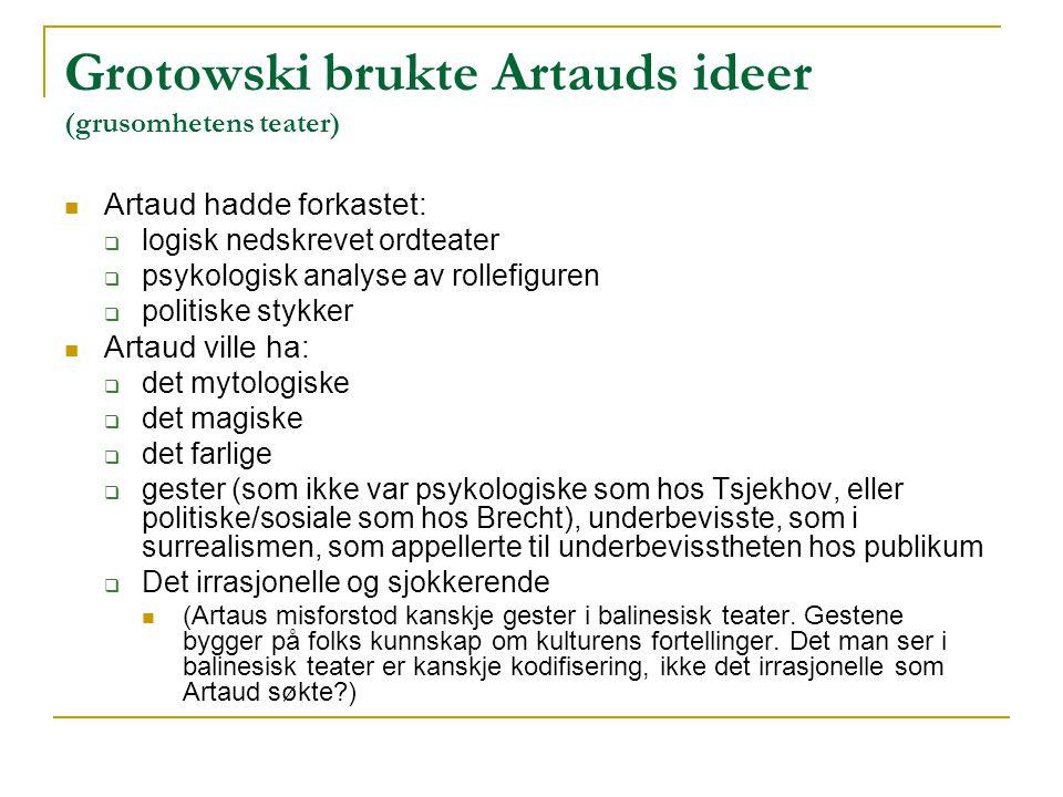 Grotowski brukte Artauds ideer (grusomhetens teater) Artaud hadde forkastet:  logisk nedskrevet ordteater  psykologisk analyse av rollefiguren  pol