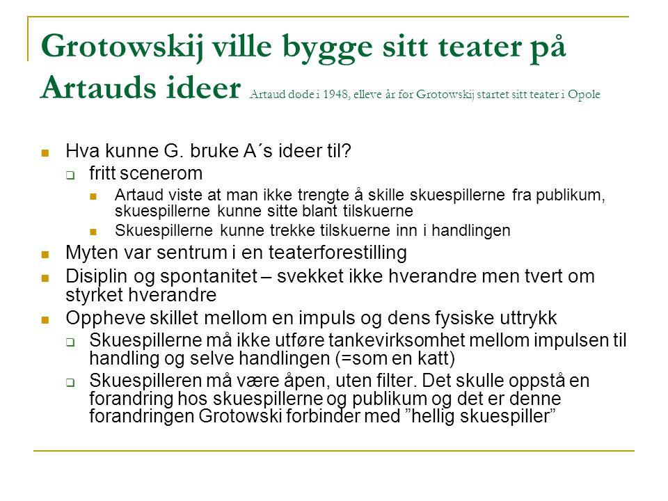 Grotowskij ville bygge sitt teater på Artauds ideer Artaud døde i 1948, elleve år før Grotowskij startet sitt teater i Opole Hva kunne G. bruke A´s id