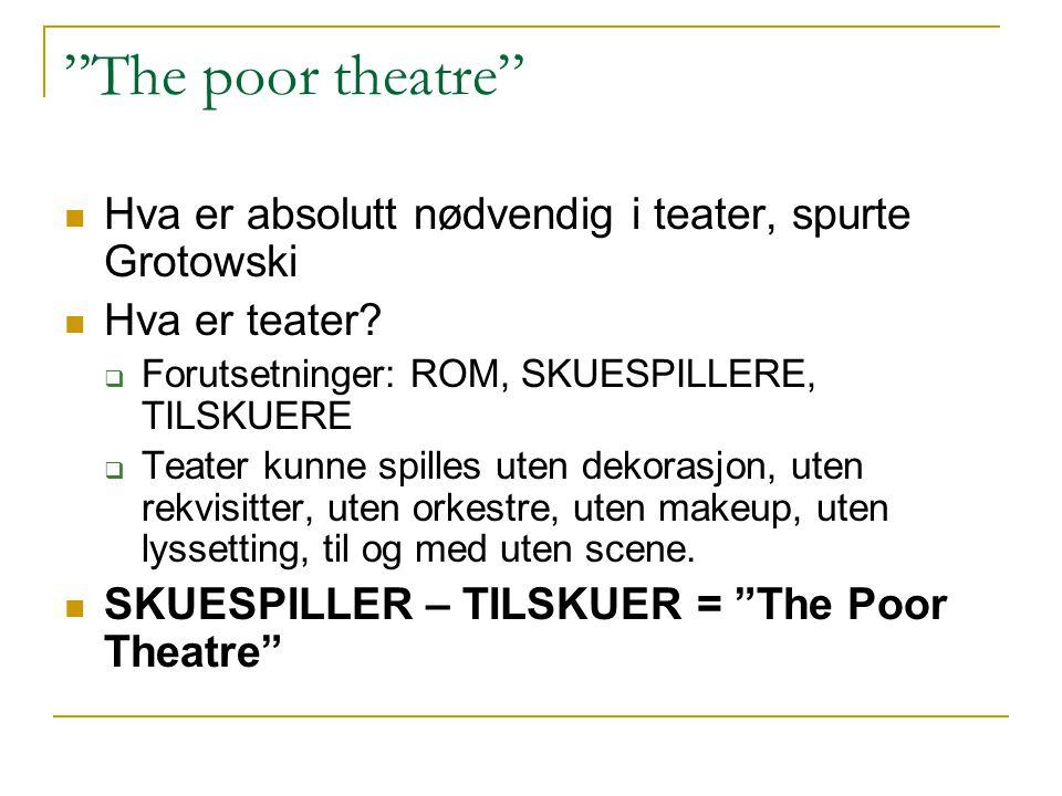 """""""The poor theatre"""" Hva er absolutt nødvendig i teater, spurte Grotowski Hva er teater?  Forutsetninger: ROM, SKUESPILLERE, TILSKUERE  Teater kunne s"""