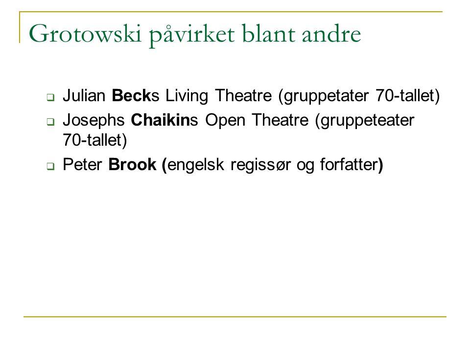 Grotowski påvirket blant andre  Julian Becks Living Theatre (gruppetater 70-tallet)  Josephs Chaikins Open Theatre (gruppeteater 70-tallet)  Peter