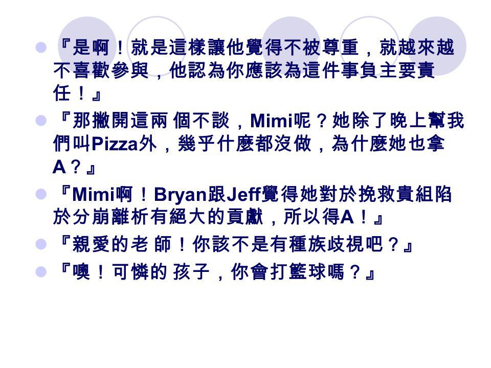 『是啊!就是這樣讓他覺得不被尊重,就越來越 不喜歡參與,他認為你應該為這件事負主要責 任!』 『那撇開這兩 個不談, Mimi 呢?她除了晚上幫我 們叫 Pizza 外,幾乎什麼都沒做,為什麼她也拿 A ?』 『 Mimi 啊! Bryan 跟 Jeff 覺得她對於挽救貴組陷 於分崩離析有絕大的貢獻,所以得 A !』 『親愛的老 師!你該不是有種族歧視吧?』 『噢!可憐的 孩子,你會打籃球嗎?』