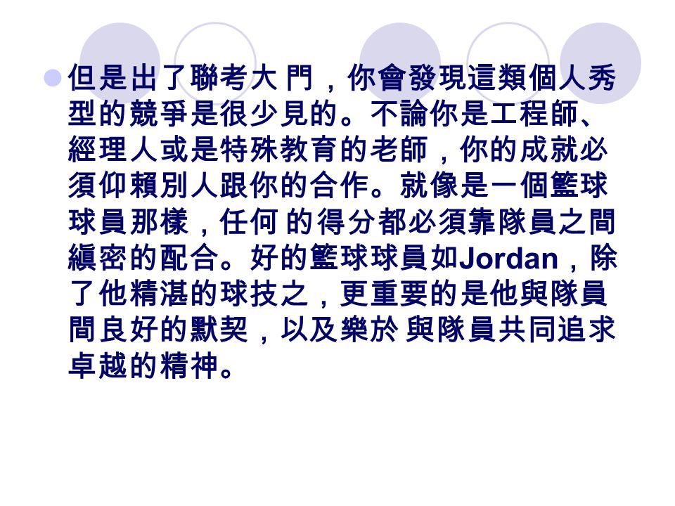 但是出了聯考大 門,你會發現這類個人秀 型的競爭是很少見的。不論你是工程師、 經理人或是特殊教育的老師,你的成就必 須仰賴別人跟你的合作。就像是一個籃球 球員那樣,任何 的得分都必須靠隊員之間 縝密的配合。好的籃球球員如 Jordan ,除 了他精湛的球技之,更重要的是他與隊員 間良好的默契,以及樂於 與隊員共同追求 卓越的精神。