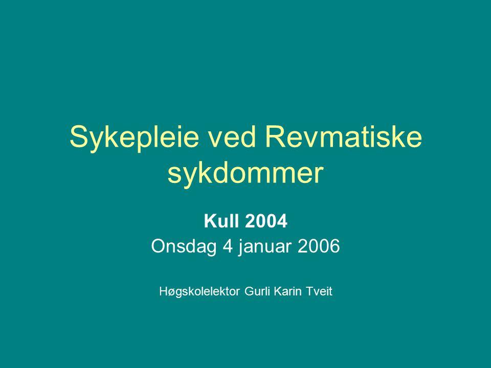Sykepleie ved Revmatiske sykdommer Kull 2004 Onsdag 4 januar 2006 Høgskolelektor Gurli Karin Tveit