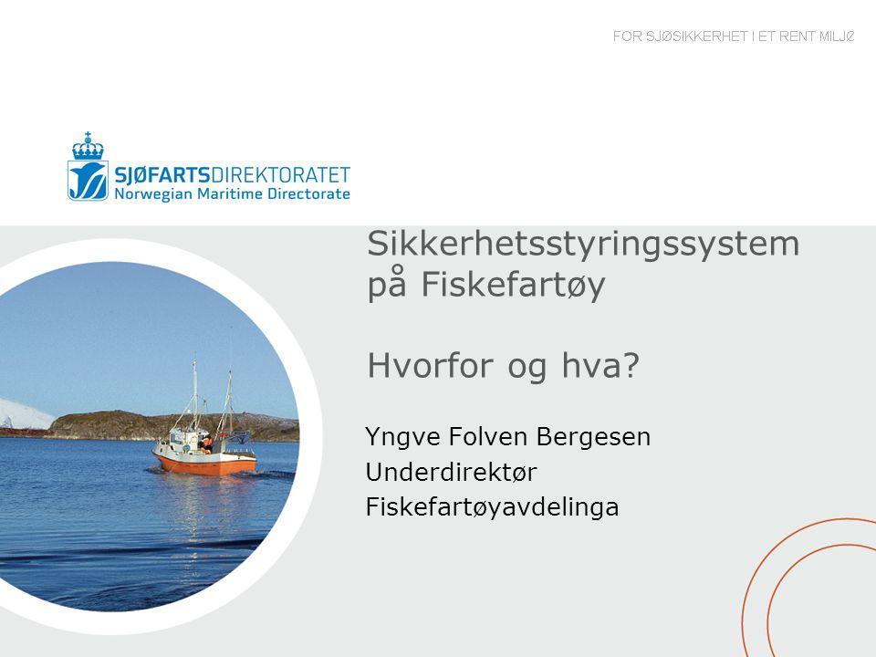 Sikkerhetsstyringssystem på Fiskefartøy Hvorfor og hva? Yngve Folven Bergesen Underdirektør Fiskefartøyavdelinga