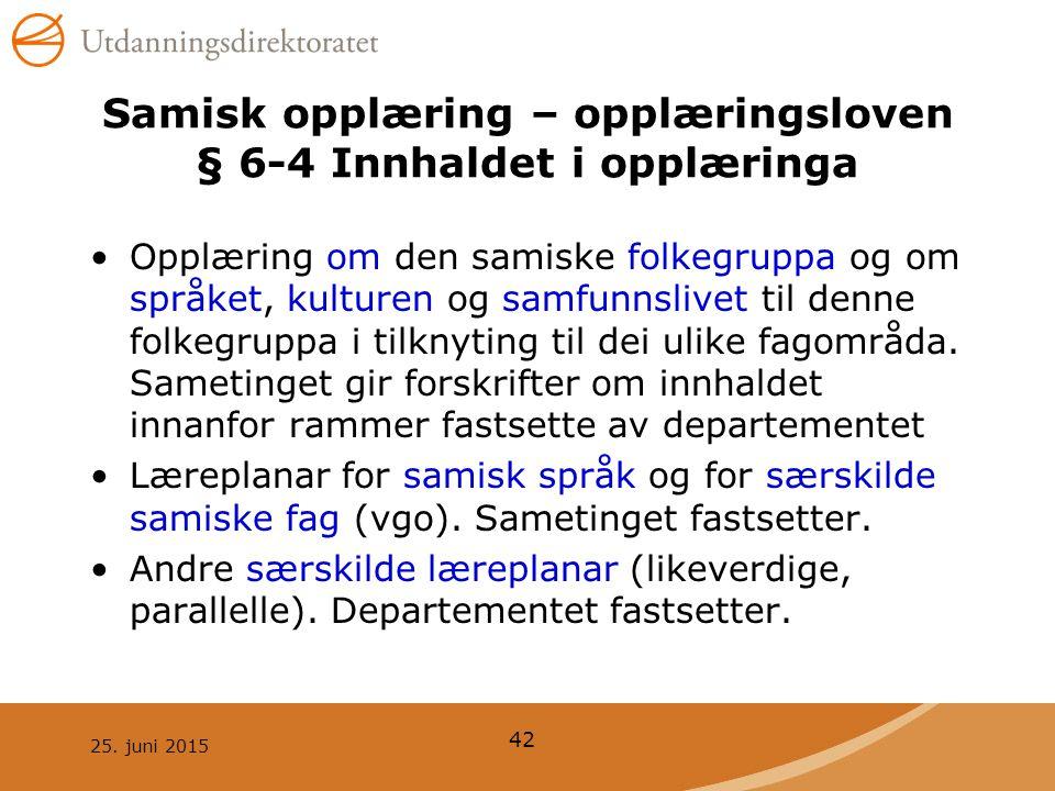 25. juni 2015 42 Samisk opplæring – opplæringsloven § 6-4 Innhaldet i opplæringa Opplæring om den samiske folkegruppa og om språket, kulturen og samfu