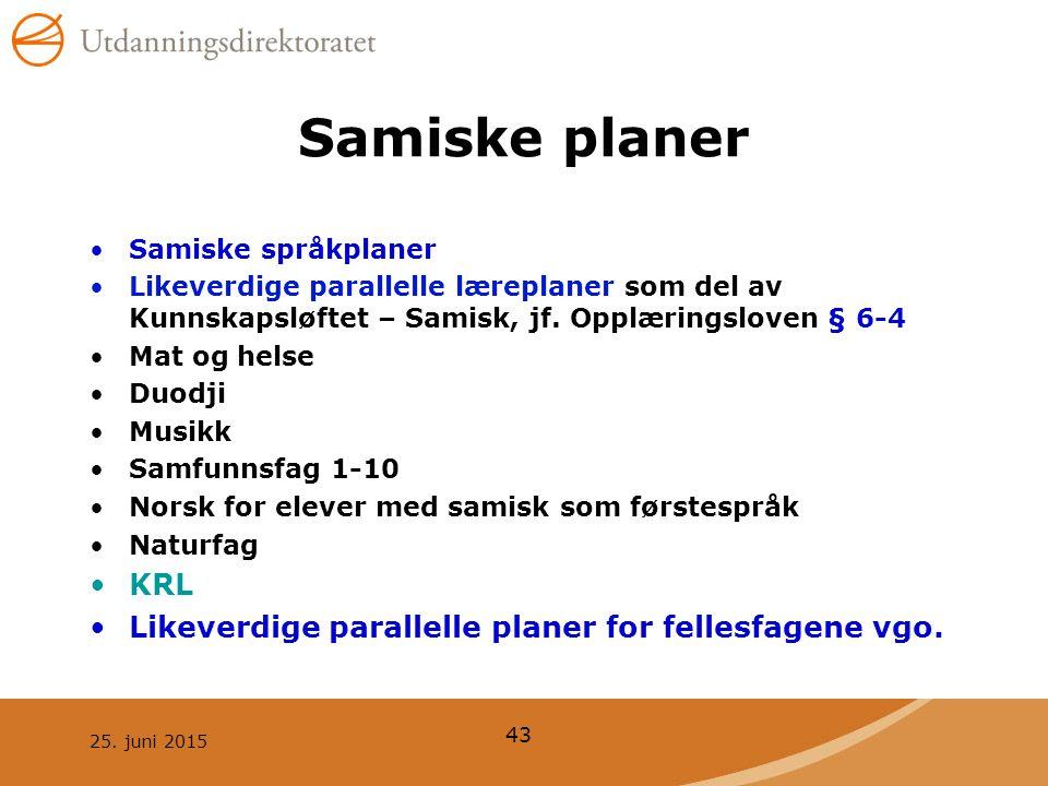 25. juni 2015 43 Samiske planer Samiske språkplaner Likeverdige parallelle læreplaner som del av Kunnskapsløftet – Samisk, jf. Opplæringsloven § 6-4 M