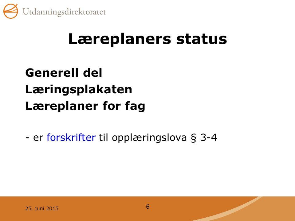 25. juni 2015 6 Læreplaners status Generell del Læringsplakaten Læreplaner for fag - er forskrifter til opplæringslova § 3-4