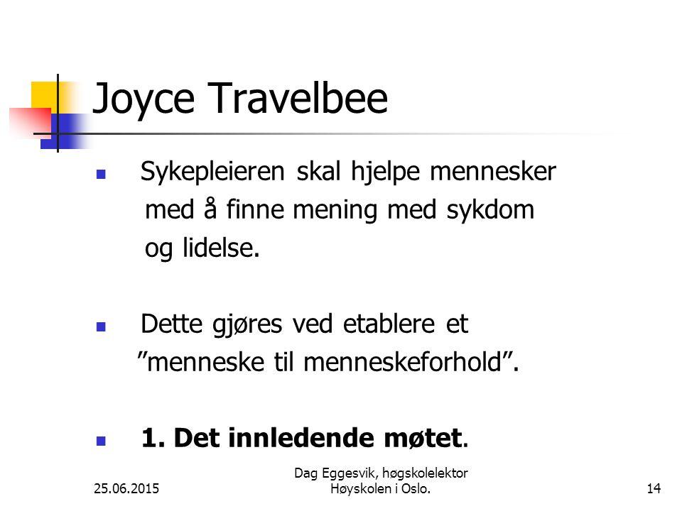 25.06.2015 Dag Eggesvik, høgskolelektor Høyskolen i Oslo.14 Joyce Travelbee Sykepleieren skal hjelpe mennesker med å finne mening med sykdom og lidelse.