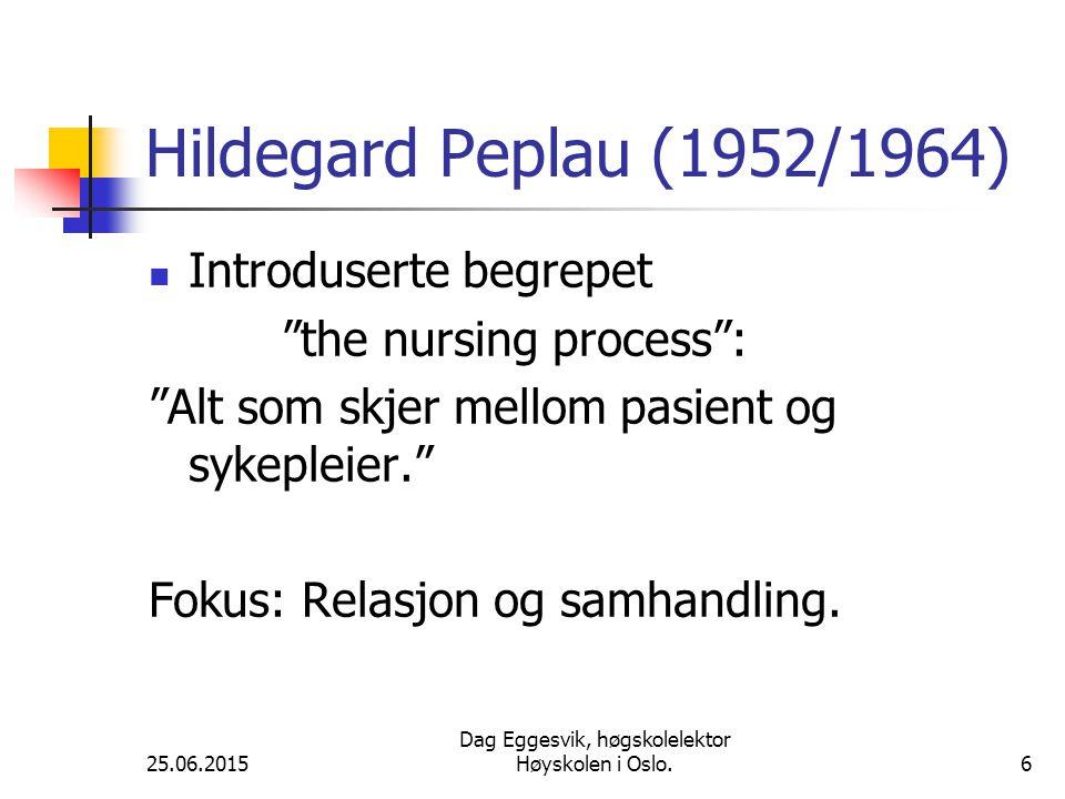 25.06.2015 Dag Eggesvik, høgskolelektor Høyskolen i Oslo.6 Hildegard Peplau (1952/1964) Introduserte begrepet the nursing process : Alt som skjer mellom pasient og sykepleier. Fokus: Relasjon og samhandling.