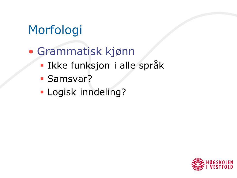 Morfologi Grammatisk kjønn  Ikke funksjon i alle språk  Samsvar?  Logisk inndeling?