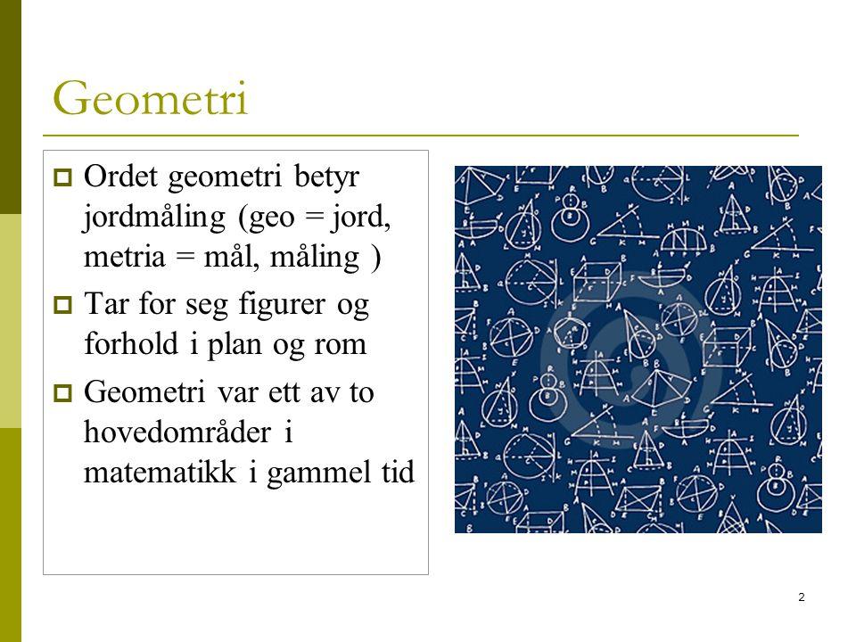 2 Geometri  Ordet geometri betyr jordmåling (geo = jord, metria = mål, måling )  Tar for seg figurer og forhold i plan og rom  Geometri var ett av