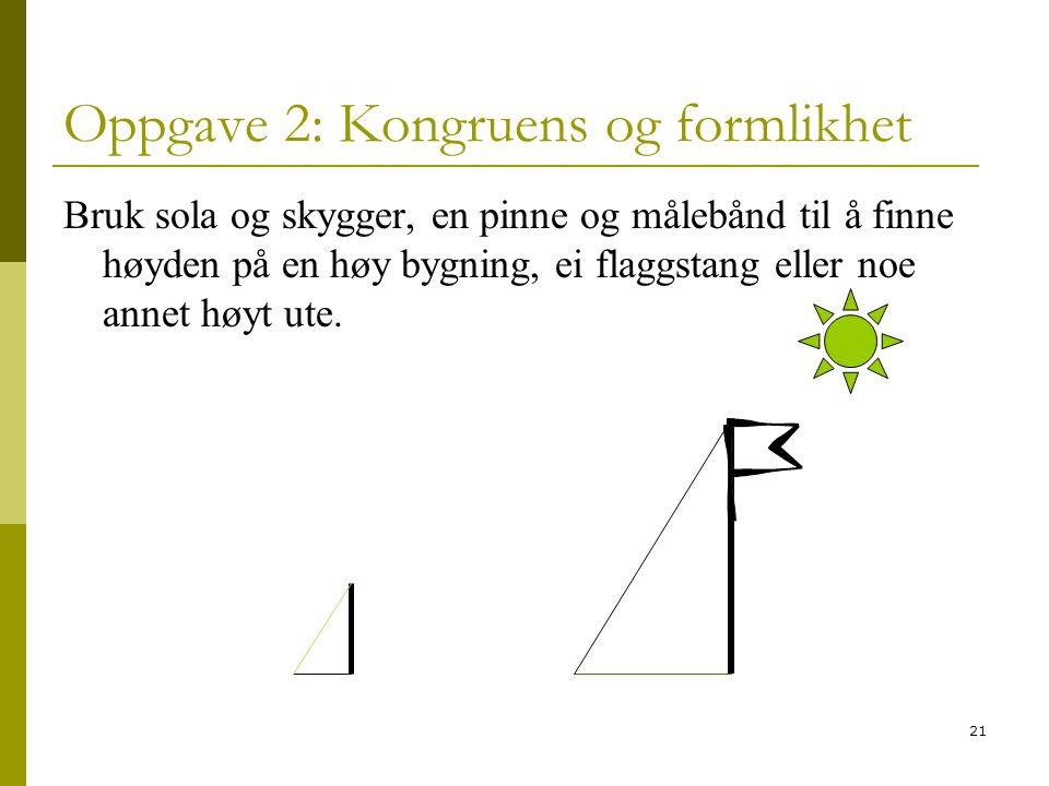 21 Oppgave 2: Kongruens og formlikhet Bruk sola og skygger, en pinne og målebånd til å finne høyden på en høy bygning, ei flaggstang eller noe annet h