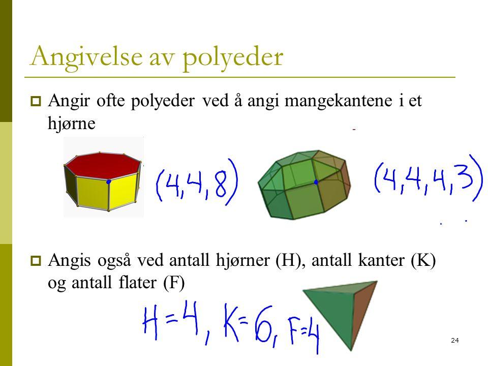 24 Angivelse av polyeder  Angir ofte polyeder ved å angi mangekantene i et hjørne  Angis også ved antall hjørner (H), antall kanter (K) og antall fl