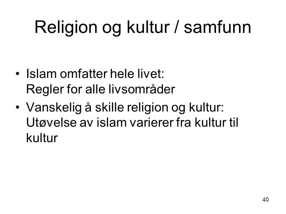 40 Islam omfatter hele livet: Regler for alle livsområder Vanskelig å skille religion og kultur: Utøvelse av islam varierer fra kultur til kultur Reli