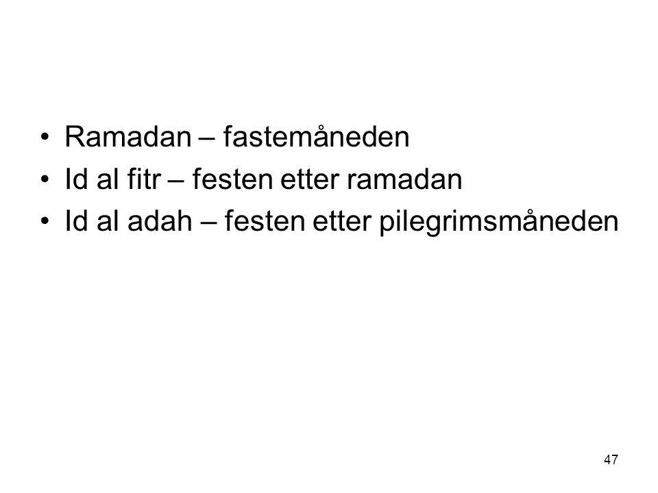 47 Ramadan – fastemåneden Id al fitr – festen etter ramadan Id al adah – festen etter pilegrimsmåneden