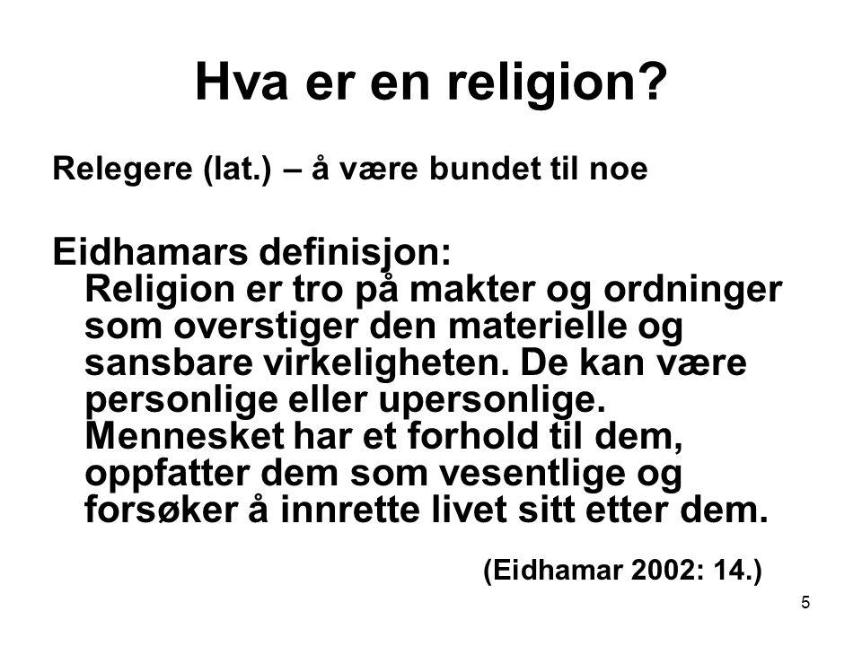 5 Hva er en religion? Relegere (lat.) – å være bundet til noe Eidhamars definisjon: Religion er tro på makter og ordninger som overstiger den materiel