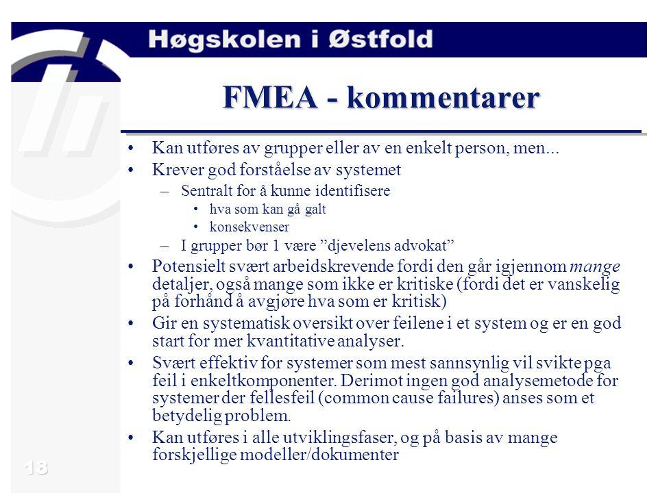 18 FMEA - kommentarer Kan utføres av grupper eller av en enkelt person, men... Krever god forståelse av systemet –Sentralt for å kunne identifisere hv