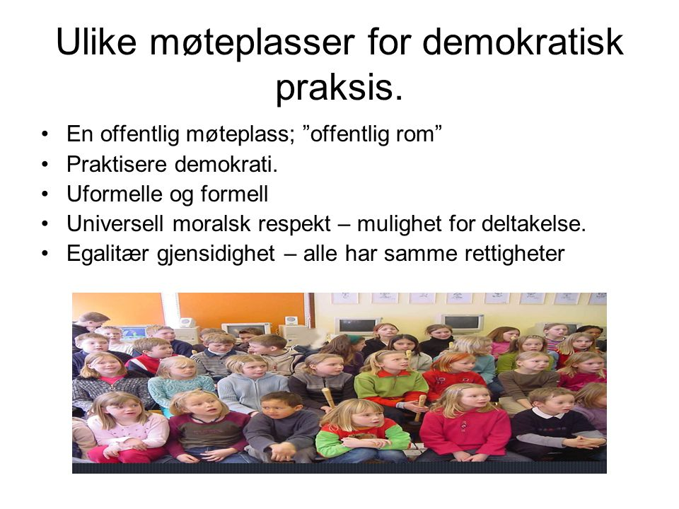 """Ulike møteplasser for demokratisk praksis. En offentlig møteplass; """"offentlig rom"""" Praktisere demokrati. Uformelle og formell Universell moralsk respe"""
