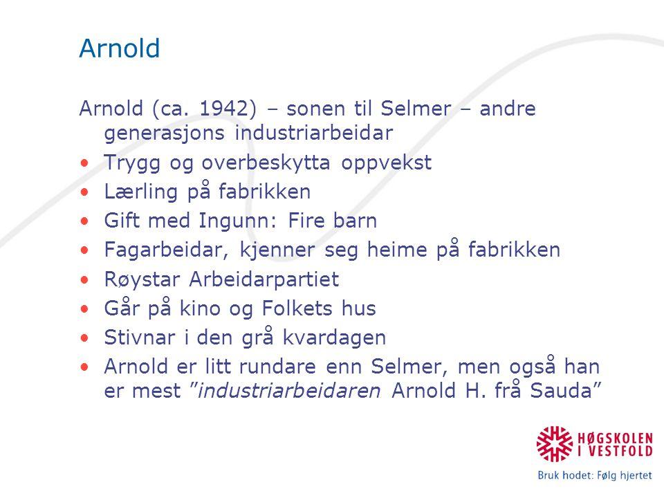 Arnold Arnold (ca. 1942) – sonen til Selmer – andre generasjons industriarbeidar Trygg og overbeskytta oppvekst Lærling på fabrikken Gift med Ingunn: