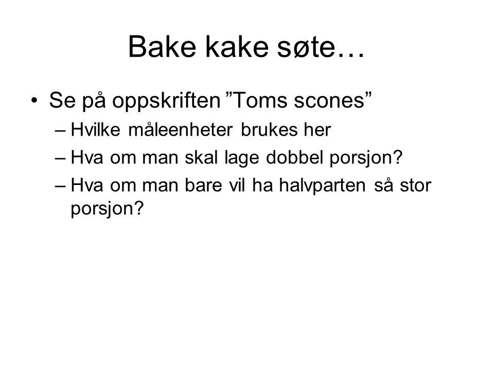 Bake kake søte… Se på oppskriften Toms scones –Hvilke måleenheter brukes her –Hva om man skal lage dobbel porsjon.