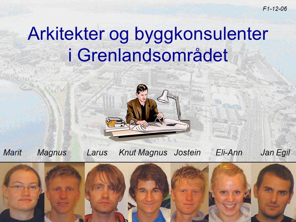 Arkitekter og byggkonsulenter i Grenlandsområdet F1-12-06 Marit Magnus Larus Knut Magnus Jostein Eli-Ann Jan Egil