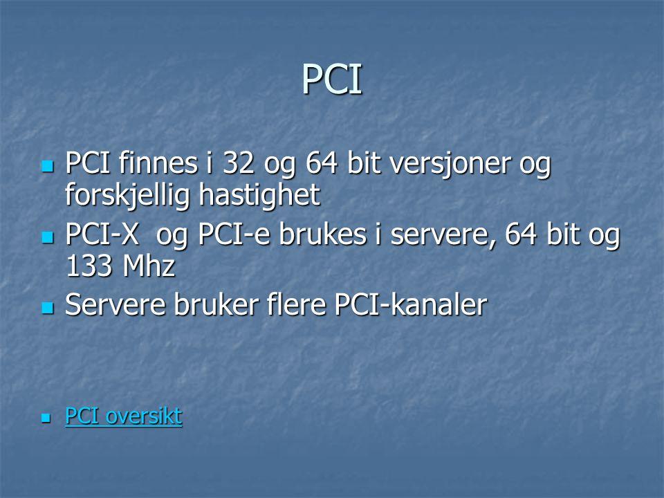 PCI PCI finnes i 32 og 64 bit versjoner og forskjellig hastighet PCI finnes i 32 og 64 bit versjoner og forskjellig hastighet PCI-X og PCI-e brukes i servere, 64 bit og 133 Mhz PCI-X og PCI-e brukes i servere, 64 bit og 133 Mhz Servere bruker flere PCI-kanaler Servere bruker flere PCI-kanaler PCI oversikt PCI oversikt PCI oversikt PCI oversikt