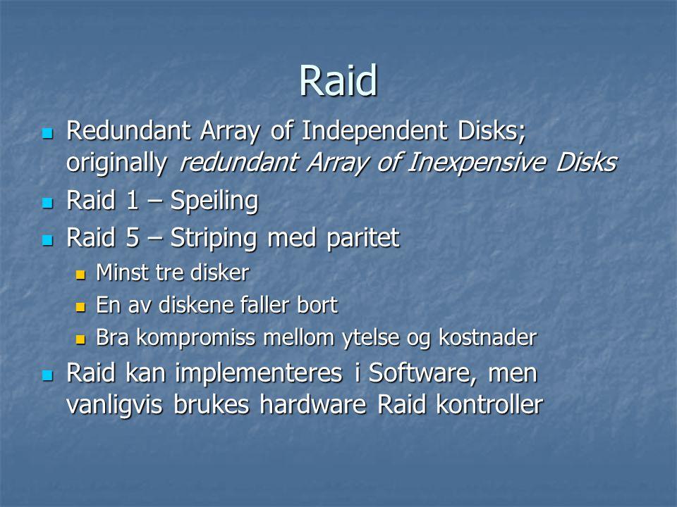 Raid Redundant Array of Independent Disks; originally redundant Array of Inexpensive Disks Redundant Array of Independent Disks; originally redundant Array of Inexpensive Disks Raid 1 – Speiling Raid 1 – Speiling Raid 5 – Striping med paritet Raid 5 – Striping med paritet Minst tre disker Minst tre disker En av diskene faller bort En av diskene faller bort Bra kompromiss mellom ytelse og kostnader Bra kompromiss mellom ytelse og kostnader Raid kan implementeres i Software, men vanligvis brukes hardware Raid kontroller Raid kan implementeres i Software, men vanligvis brukes hardware Raid kontroller